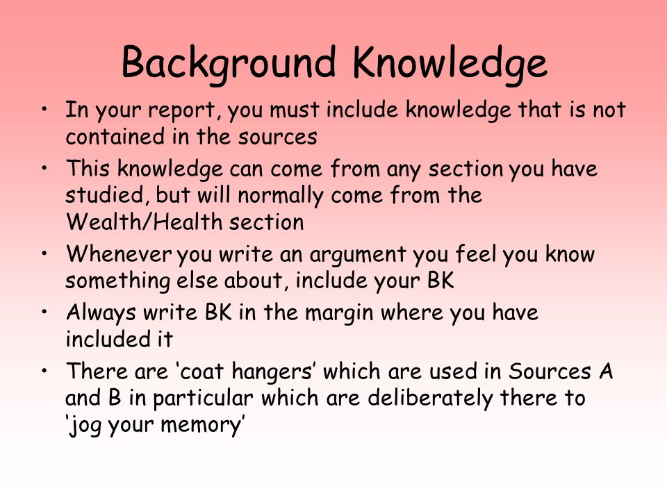 Background Knowledge In your report, you must include knowledge that is not contained in the sources This knowledge can come from any section you have studied, but will normally come from the Wealth/Health section Whenever you write an argument you feel you know something else about, include your BK Always write BK in the margin where you have included it There are 'coat hangers' which are used in Sources A and B in particular which are deliberately there to 'jog your memory'