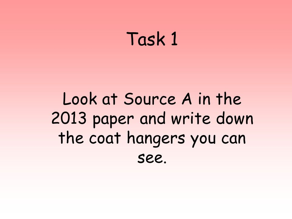 Look at Source A in the 2013 paper and write down the coat hangers you can see. Task 1