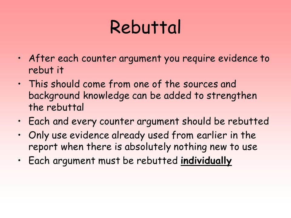 Rebuttal After each counter argument you require evidence to rebut it This should come from one of the sources and background knowledge can be added to strengthen the rebuttal Each and every counter argument should be rebutted Only use evidence already used from earlier in the report when there is absolutely nothing new to use Each argument must be rebutted individually