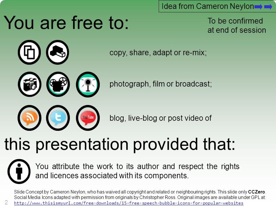 22 You are free to: copy, share, adapt or re-mix; photograph, film or broadcast; blog, live-blog or post video of this presentation provided that: You attribute the work to its author and respect the rights and licences associated with its components.