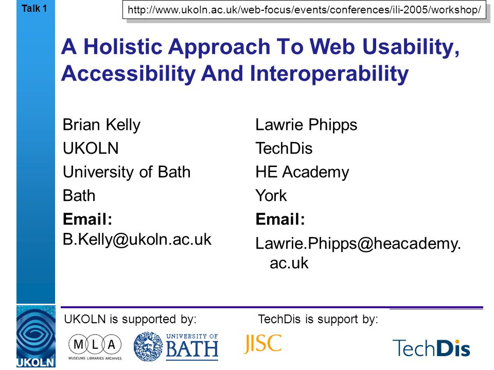 A centre of expertise in digital information managementwww.ukoln.ac.uk A Holistic Approach To Web Usability, Accessibility And Interoperability Brian Kelly UKOLN University of Bath Bath Email: B.Kelly@ukoln.ac.uk UKOLN is supported by:TechDis is support by: http://www.ukoln.ac.uk/web-focus/events/conferences/ili-2005/workshop/ Talk 1 Lawrie Phipps TechDis HE Academy York Email: Lawrie.Phipps@heacademy.