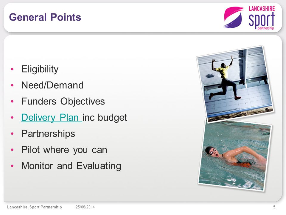 5 25/08/2014Lancashire Sport Partnership General Points Eligibility Need/Demand Funders Objectives Delivery Plan inc budget Delivery Plan Partnerships Pilot where you can Monitor and Evaluating