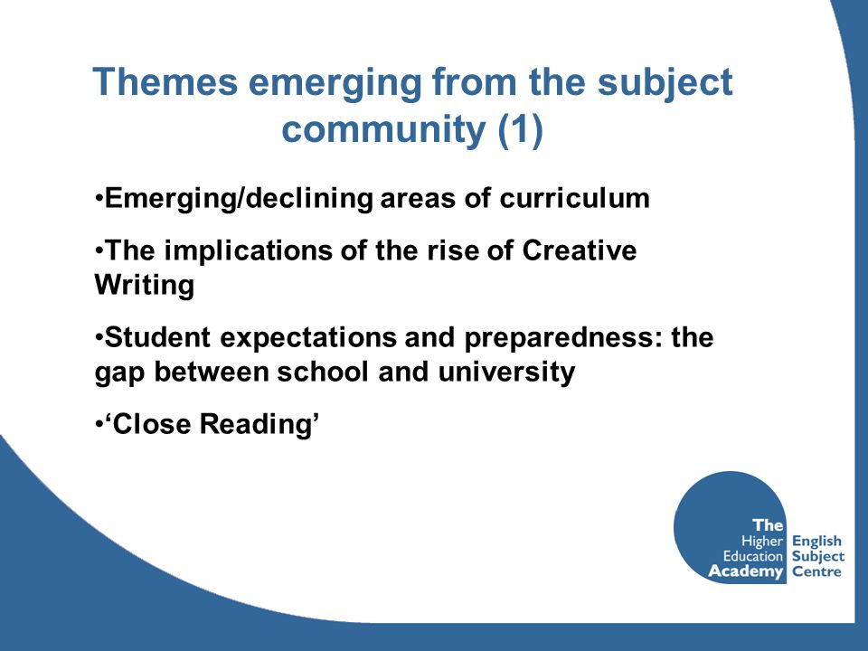 Themes emerging from the subject community (1) Emerging/declining areas of curriculum The implications of the rise of Creative Writing Student expectations and preparedness: the gap between school and university 'Close Reading'