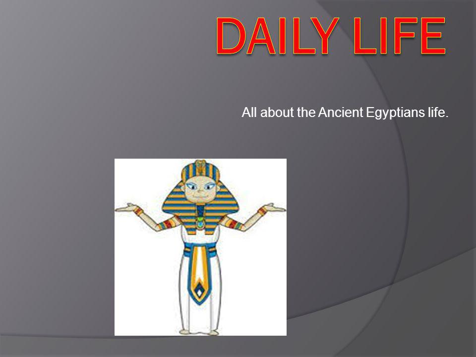 All about the Ancient Egyptians life.
