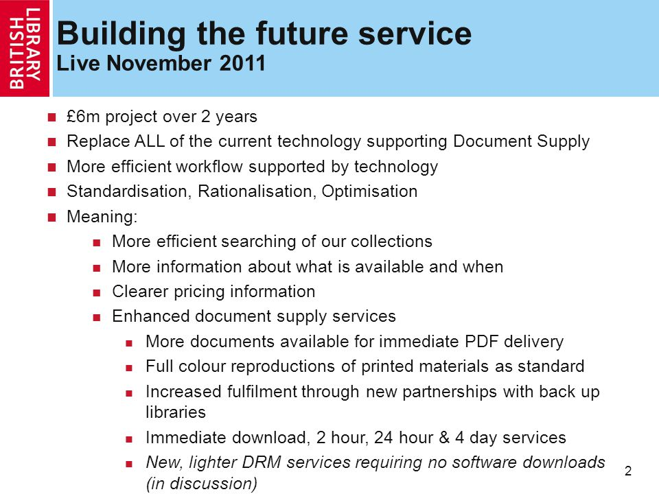 2 Building the future service Live November 2011 £6m project over 2 years Replace ALL of the current technology supporting Document Supply More efficient workflow supported by technology Standardisation, Rationalisation, Optimisation Meaning: More efficient searching of our collections More information about what is available and when Clearer pricing information Enhanced document supply services More documents available for immediate PDF delivery Full colour reproductions of printed materials as standard Increased fulfilment through new partnerships with back up libraries Immediate download, 2 hour, 24 hour & 4 day services New, lighter DRM services requiring no software downloads (in discussion)