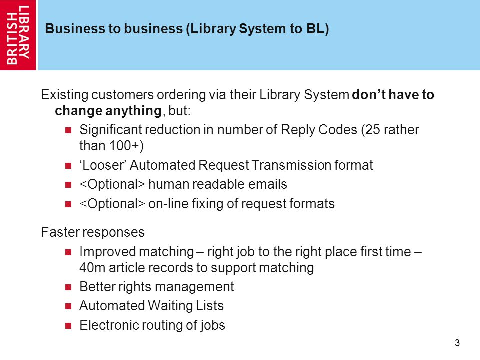 3 Business to business (Library System to BL) Existing customers ordering via their Library System don't have to change anything, but: Significant reduction in number of Reply Codes (25 rather than 100+) 'Looser' Automated Request Transmission format human readable emails on-line fixing of request formats Faster responses Improved matching – right job to the right place first time – 40m article records to support matching Better rights management Automated Waiting Lists Electronic routing of jobs