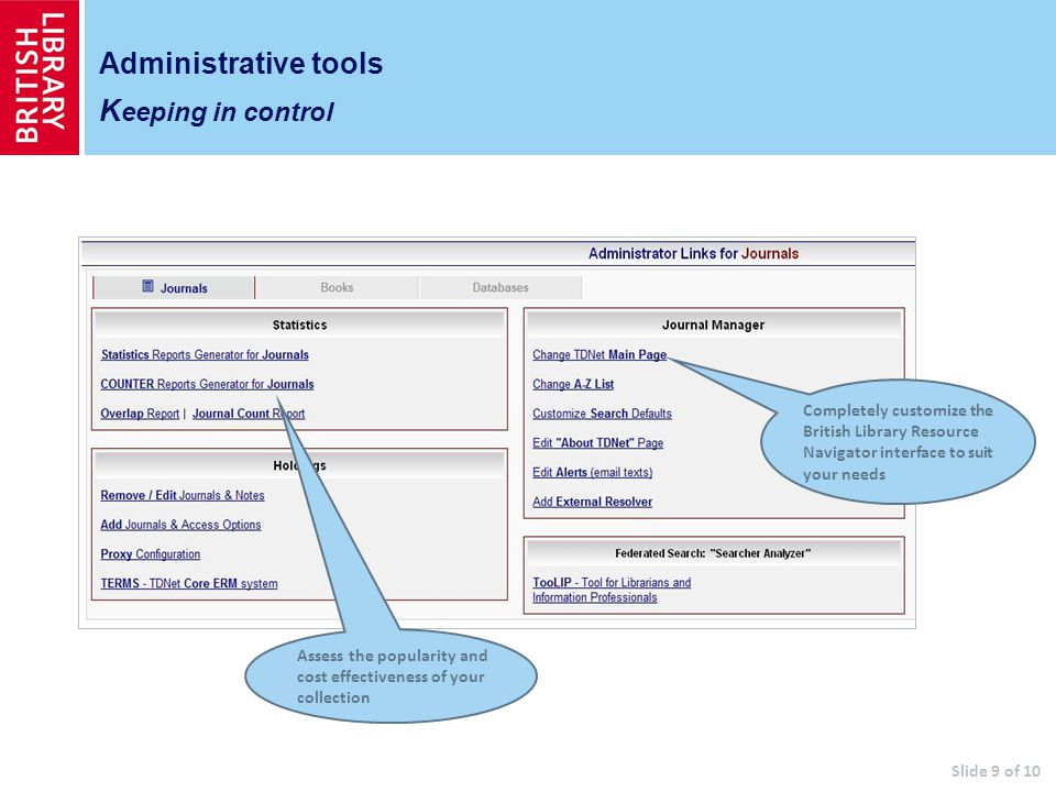 Administrative tools K eeping in control Assess the popularity and cost effectiveness of your collection Completely customize the British Library Resource Navigator interface to suit your needs Slide 9 of 10