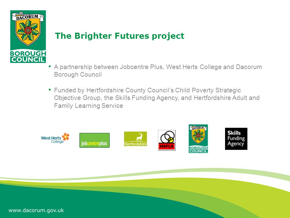 The Brighter Futures project A partnership between Jobcentre Plus, West Herts College and Dacorum Borough Council Funded by Hertfordshire County Counc