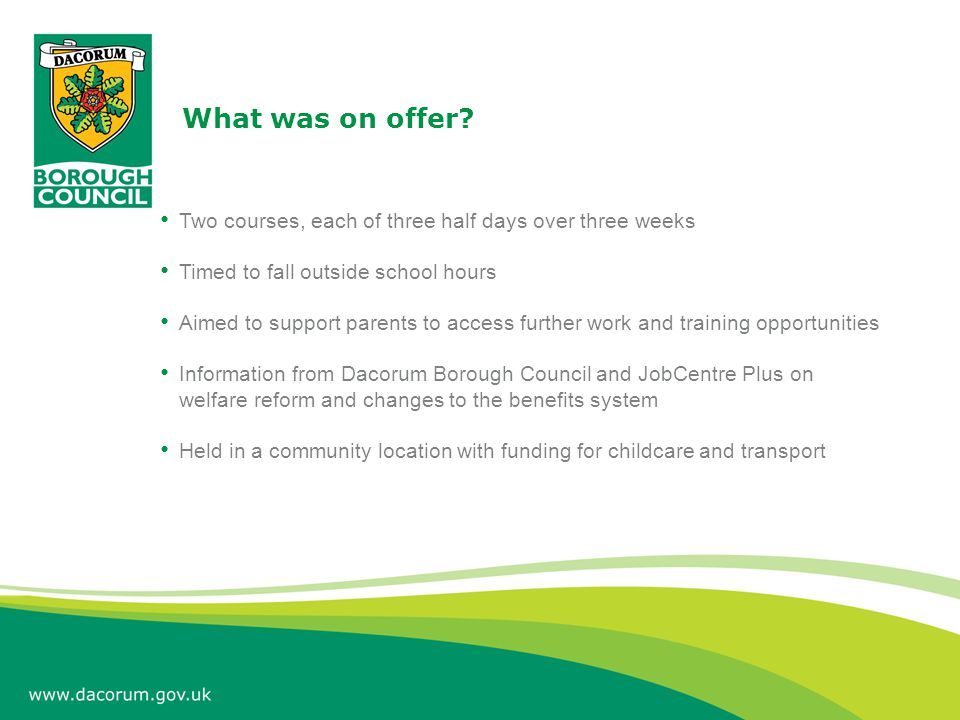 What was on offer? Two courses, each of three half days over three weeks Timed to fall outside school hours Aimed to support parents to access further