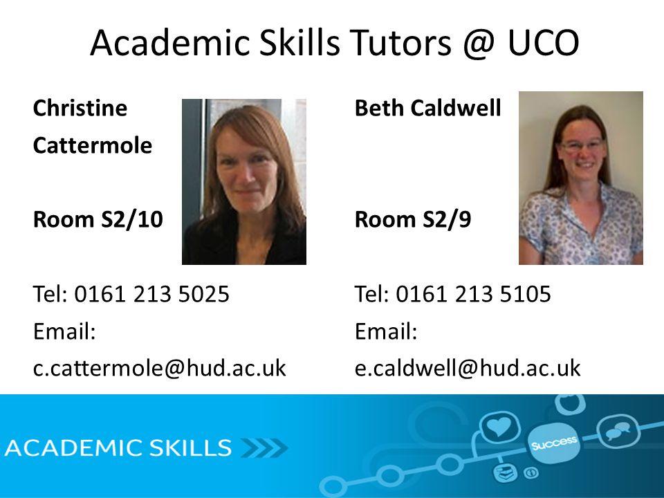 Academic Skills Tutors @ UCO Christine Cattermole Room S2/10 Tel: 0161 213 5025 Email: c.cattermole@hud.ac.uk Beth Caldwell Room S2/9 Tel: 0161 213 5105 Email: e.caldwell@hud.ac.uk