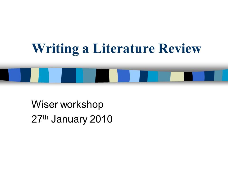 Writing a Literature Review Wiser workshop 27 th January 2010