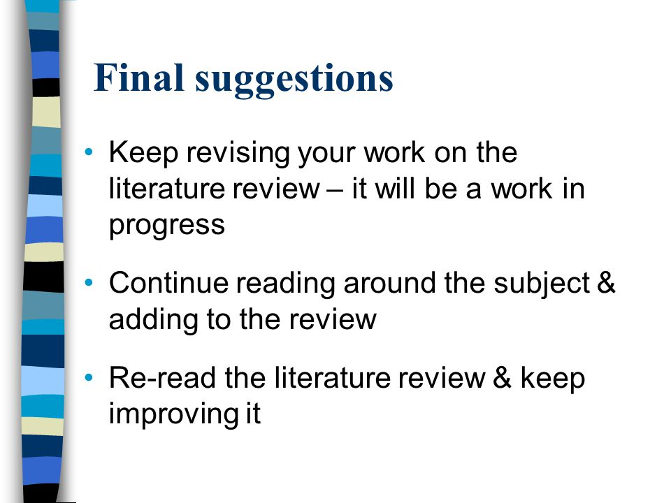 Final suggestions Keep revising your work on the literature review – it will be a work in progress Continue reading around the subject & adding to the review Re-read the literature review & keep improving it