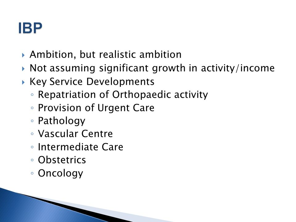  Ambition, but realistic ambition  Not assuming significant growth in activity/income  Key Service Developments ◦ Repatriation of Orthopaedic activity ◦ Provision of Urgent Care ◦ Pathology ◦ Vascular Centre ◦ Intermediate Care ◦ Obstetrics ◦ Oncology