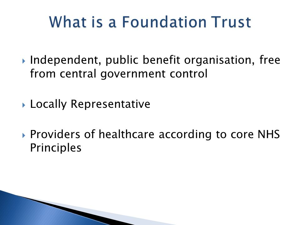  Independent, public benefit organisation, free from central government control  Locally Representative  Providers of healthcare according to core NHS Principles