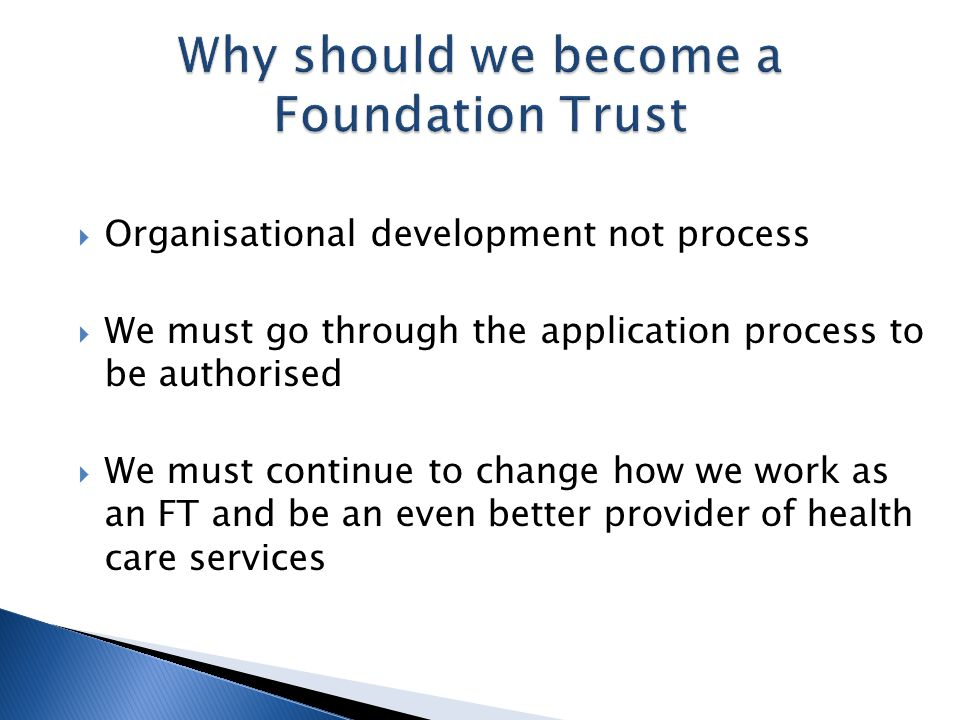  Organisational development not process  We must go through the application process to be authorised  We must continue to change how we work as an FT and be an even better provider of health care services
