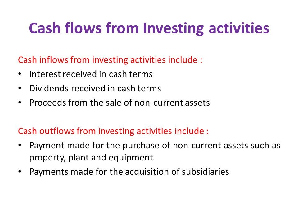 Cash flows from Investing activities Cash inflows from investing activities include : Interest received in cash terms Dividends received in cash terms Proceeds from the sale of non-current assets Cash outflows from investing activities include : Payment made for the purchase of non-current assets such as property, plant and equipment Payments made for the acquisition of subsidiaries