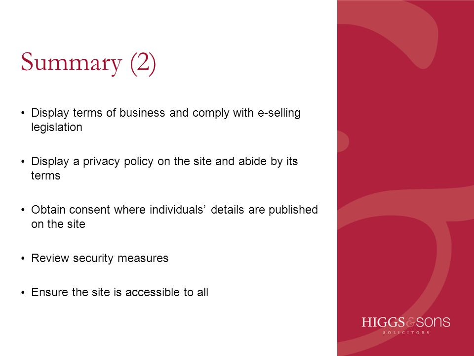 Summary (2) Display terms of business and comply with e-selling legislation Display a privacy policy on the site and abide by its terms Obtain consent