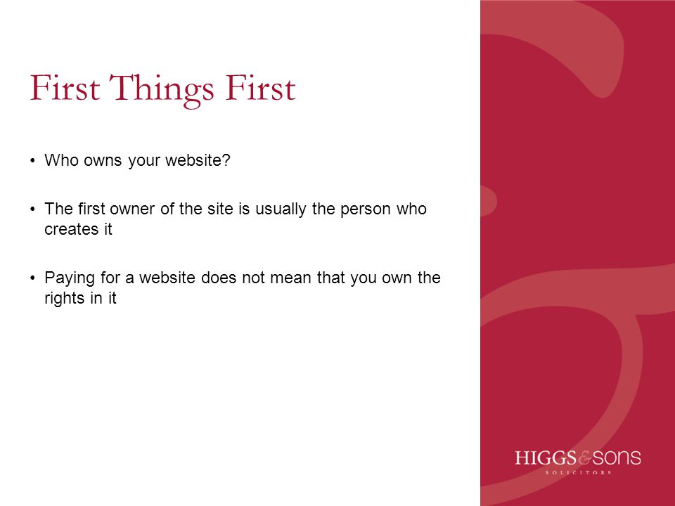 First Things First Who owns your website? The first owner of the site is usually the person who creates it Paying for a website does not mean that you