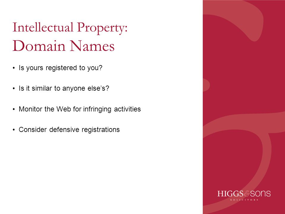 Intellectual Property: Domain Names Is yours registered to you? Is it similar to anyone else's? Monitor the Web for infringing activities Consider def