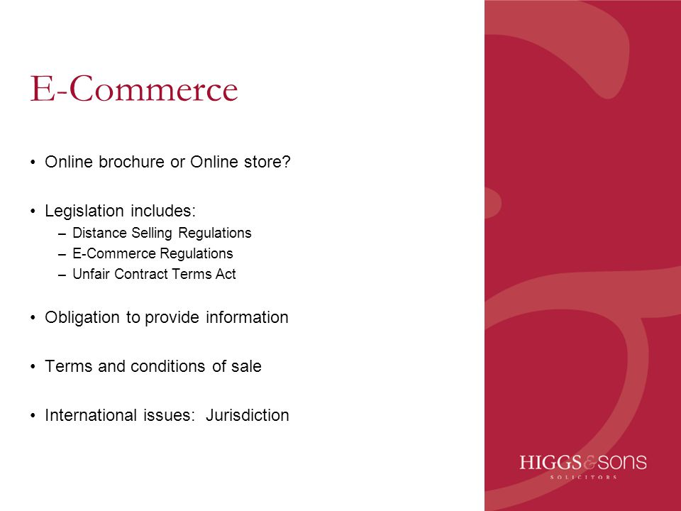 E-Commerce Online brochure or Online store? Legislation includes: –Distance Selling Regulations –E-Commerce Regulations –Unfair Contract Terms Act Obl