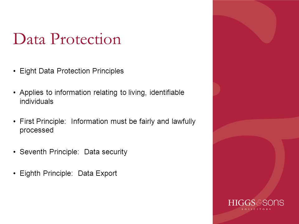 Data Protection Eight Data Protection Principles Applies to information relating to living, identifiable individuals First Principle: Information must
