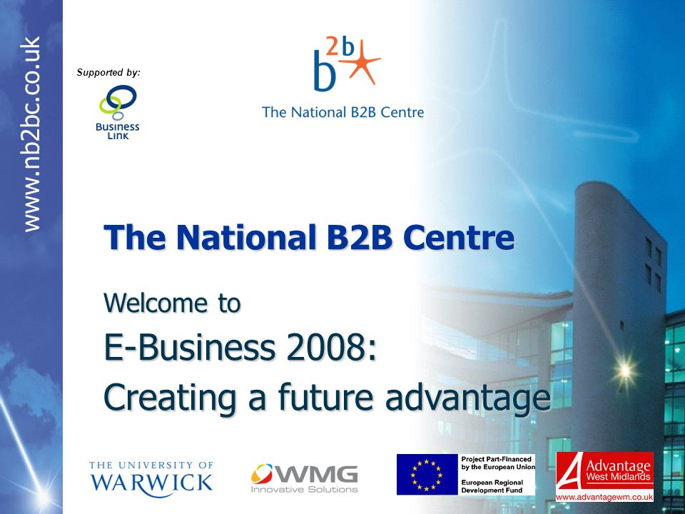 The National B2B Centre Welcome to E-Business 2008: Creating a future advantage Supported by: