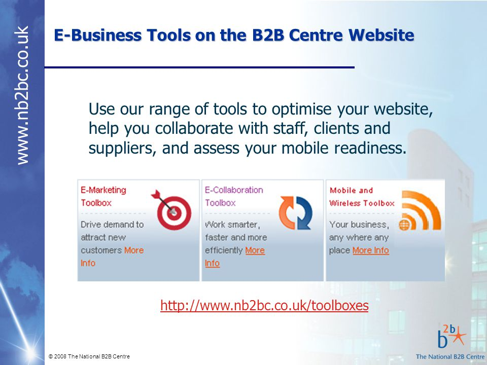 www.nb2bc.co.uk © 2008 The National B2B Centre E-Business Tools on the B2B Centre Website http://www.nb2bc.co.uk/toolboxes Use our range of tools to o