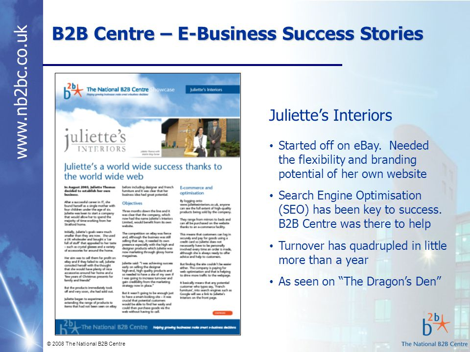 www.nb2bc.co.uk B2B Centre – E-Business Success Stories © 2008 The National B2B Centre Juliette's Interiors Started off on eBay. Needed the flexibilit