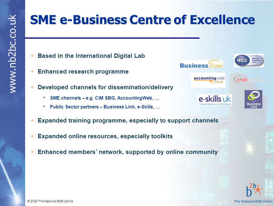 www.nb2bc.co.uk © 2008 The National B2B Centre SME e-Business Centre of Excellence Based in the International Digital Lab Enhanced research programme