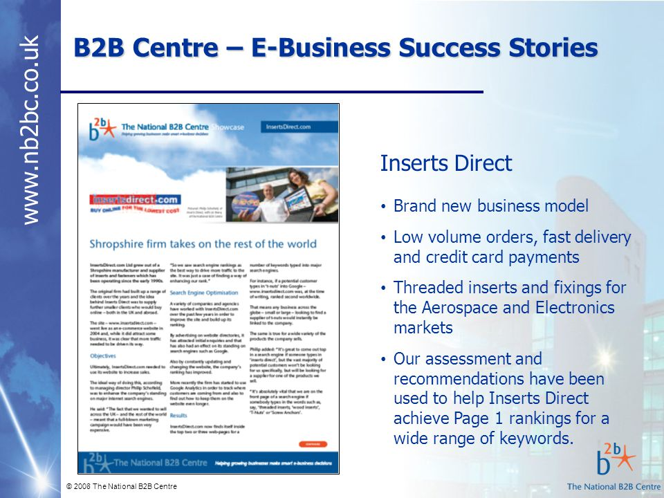 www.nb2bc.co.uk B2B Centre – E-Business Success Stories © 2008 The National B2B Centre Inserts Direct Brand new business model Low volume orders, fast