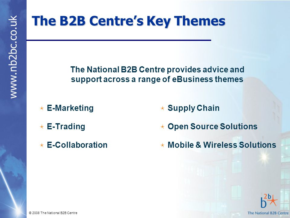www.nb2bc.co.uk © 2008 The National B2B Centre The B2B Centre's Key Themes E-Marketing E-Trading E-Collaboration The National B2B Centre provides advi
