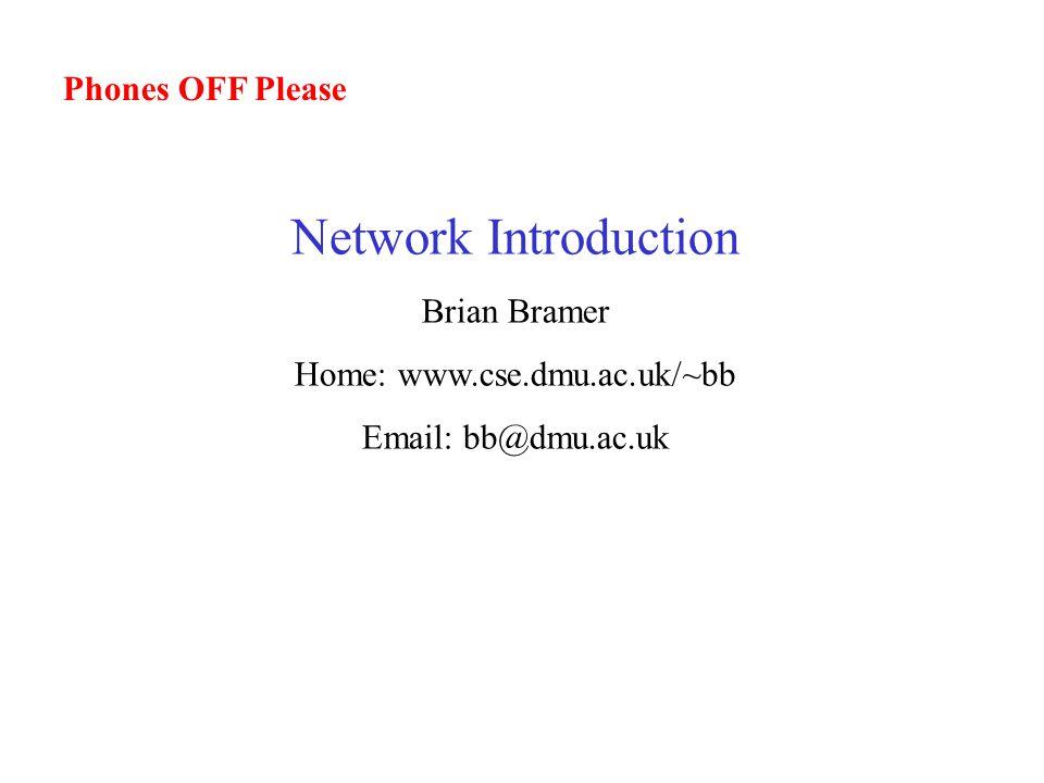 Phones OFF Please Network Introduction Brian Bramer Home: www.cse.dmu.ac.uk/~bb Email: bb@dmu.ac.uk