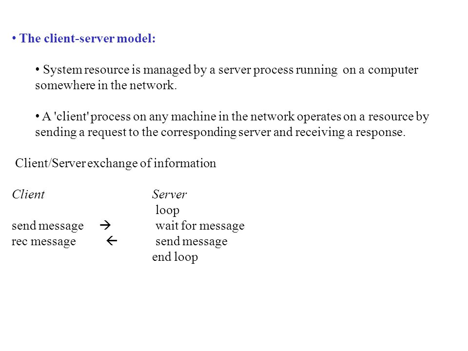 The client-server model: System resource is managed by a server process running on a computer somewhere in the network.