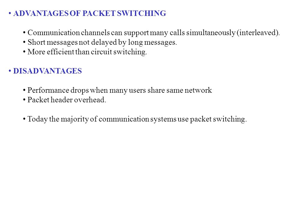 ADVANTAGES OF PACKET SWITCHING Communication channels can support many calls simultaneously (interleaved). Short messages not delayed by long messages