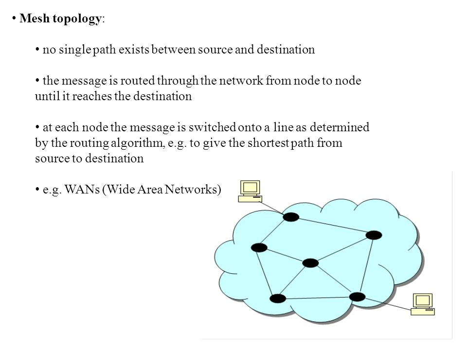 Mesh topology: no single path exists between source and destination the message is routed through the network from node to node until it reaches the destination at each node the message is switched onto a line as determined by the routing algorithm, e.g.
