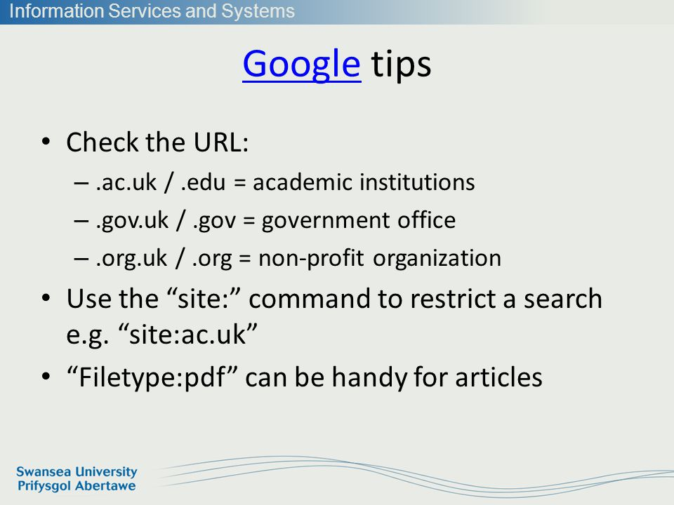 Information Services and Systems GoogleGoogle tips Check the URL: –.ac.uk /.edu = academic institutions –.gov.uk /.gov = government office –.org.uk /.org = non-profit organization Use the site: command to restrict a search e.g.