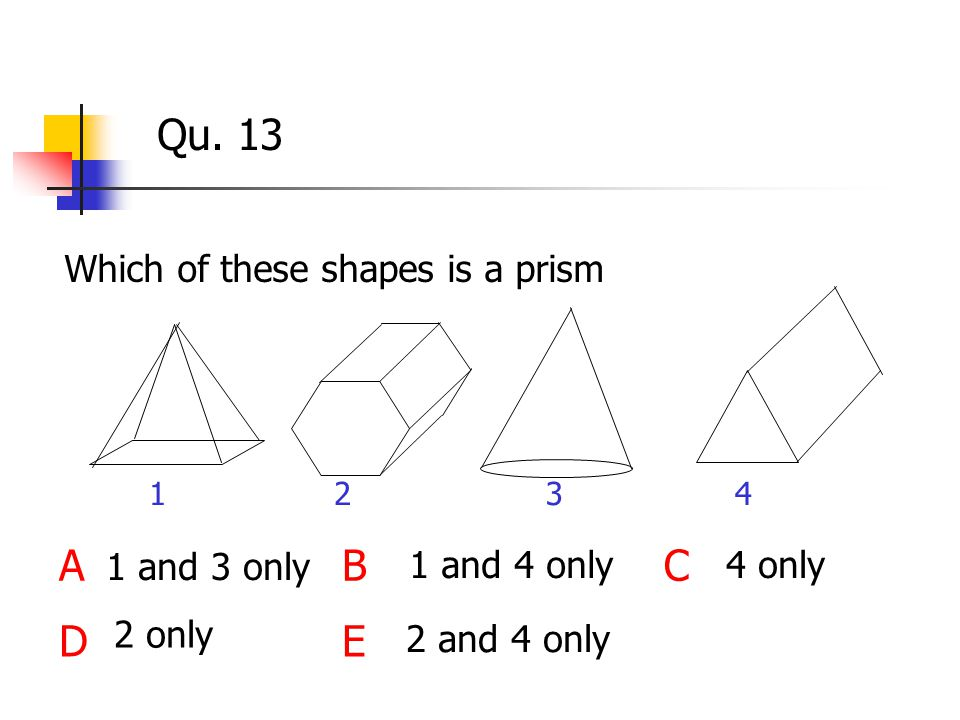 Qu. 13 Which of these shapes is a prism ABC DE 2 only 1 and 3 only 1 and 4 only4 only 2 and 4 only 1234