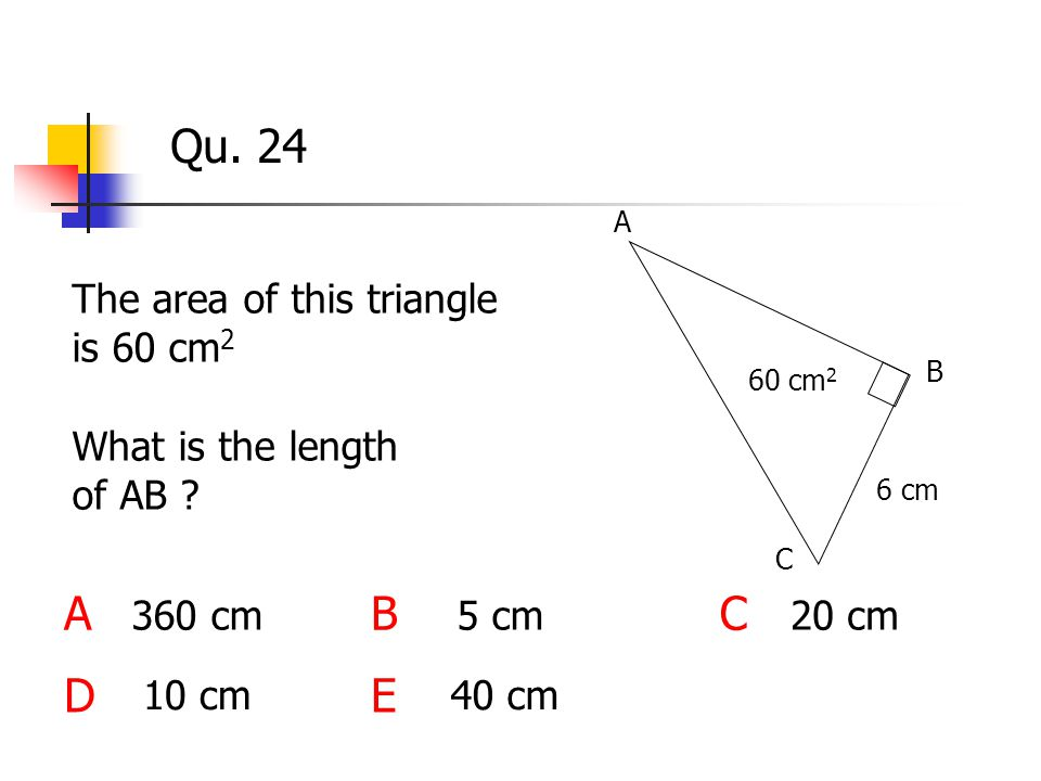 Qu. 24 The area of this triangle is 60 cm 2 ABC DE 6 cm A 60 cm 2 360 cm 40 cm 5 cm20 cm 10 cm What is the length of AB ? B C
