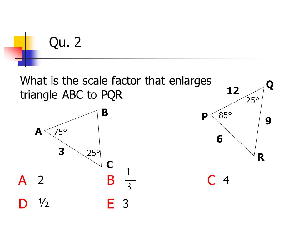 Qu. 2 What is the scale factor that enlarges triangle ABC to PQR ABC DE 2 25° 75° 85° 25° A B C P Q R 3 9 6 12 3 4 ½