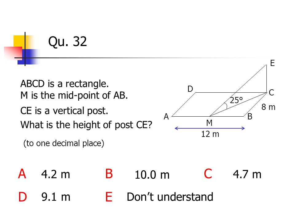 Qu. 32 ABCD is a rectangle. M is the mid-point of AB. CE is a vertical post. What is the height of post CE? ABC DE 4.2 m Don't understand 10.0 m 4.7 m