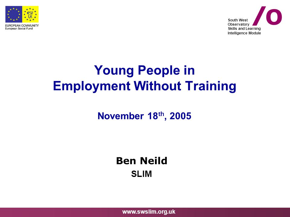 www.swslim.org.uk South West Observatory Skills and Learning Intelligence Module Young People in Employment Without Training November 18 th, 2005 Ben Neild SLIM