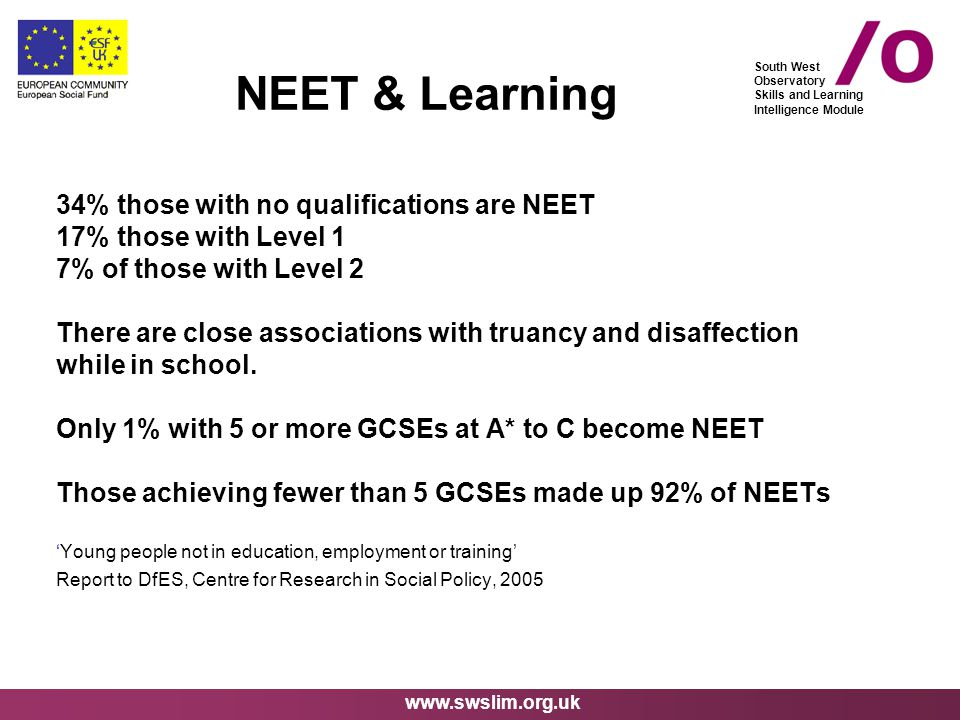 www.swslim.org.uk South West Observatory Skills and Learning Intelligence Module 34% those with no qualifications are NEET 17% those with Level 1 7% of those with Level 2 There are close associations with truancy and disaffection while in school.