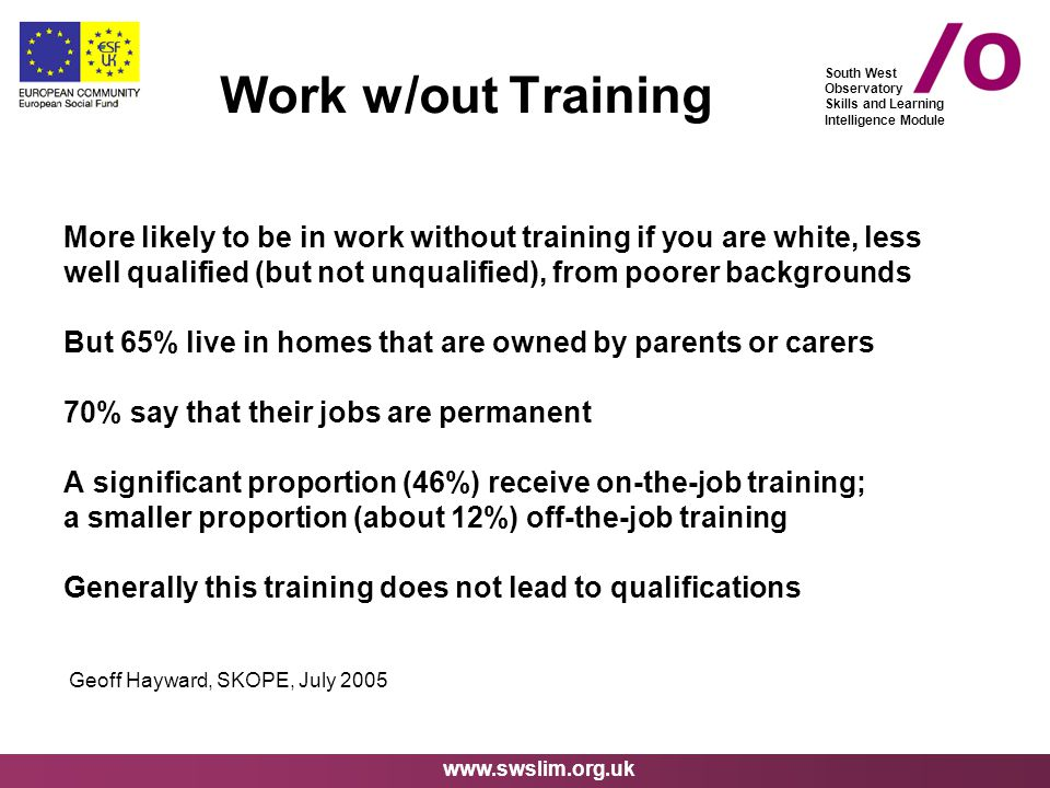 www.swslim.org.uk South West Observatory Skills and Learning Intelligence Module More likely to be in work without training if you are white, less well qualified (but not unqualified), from poorer backgrounds But 65% live in homes that are owned by parents or carers 70% say that their jobs are permanent A significant proportion (46%) receive on-the-job training; a smaller proportion (about 12%) off-the-job training Generally this training does not lead to qualifications Geoff Hayward, SKOPE, July 2005 Work w/out Training