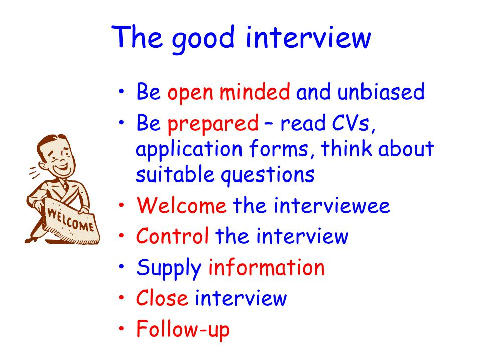 INTERVIEWING Interviews are useful for assessing the personal qualities of a candidate Interviews are less useful for assessing the technical ability of candidates Interviews may be one-to-one, panel or group Poor interviews are a result of –Lack of training in interview technique –Poor preparation It is possible that interviewers may get a false impression of a candidate and may wish to back up an interview by testing candidates