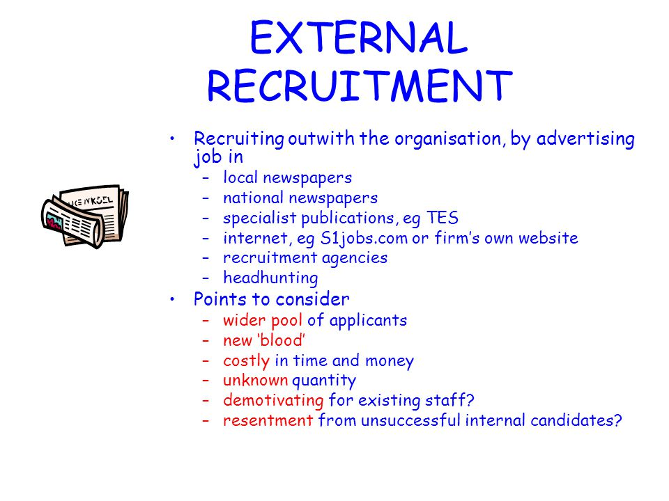 INTERNAL RECRUITMENT Firms may choose to fill positions with employees who already work for the organisation by advertising internally The benefits of this are –the applicant is already known –the firm may have already invested time and money in training this employee and can benefit from this investment –applicant is already aware of the culture –promotion from within is good for morale –cheaper than external recruitment in terms of money and time