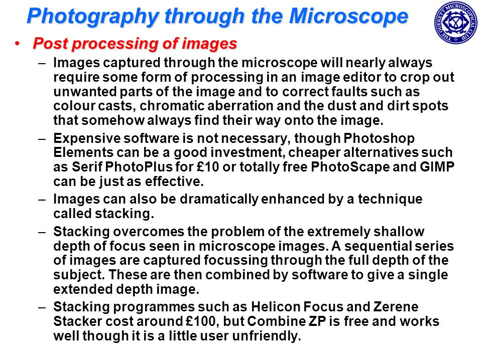 Photography through the Microscope Post processing of imagesPost processing of images –Images captured through the microscope will nearly always require some form of processing in an image editor to crop out unwanted parts of the image and to correct faults such as colour casts, chromatic aberration and the dust and dirt spots that somehow always find their way onto the image.