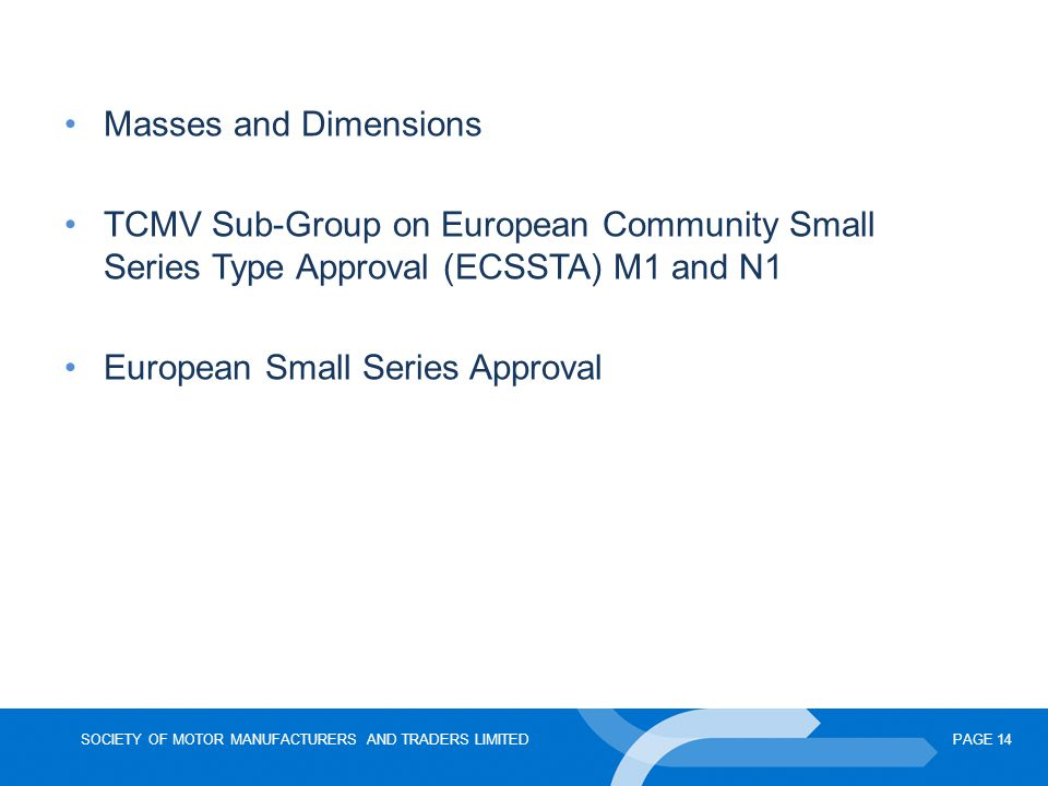 SOCIETY OF MOTOR MANUFACTURERS AND TRADERS LIMITEDPAGE 14 Masses and Dimensions TCMV Sub-Group on European Community Small Series Type Approval (ECSSTA) M1 and N1 European Small Series Approval