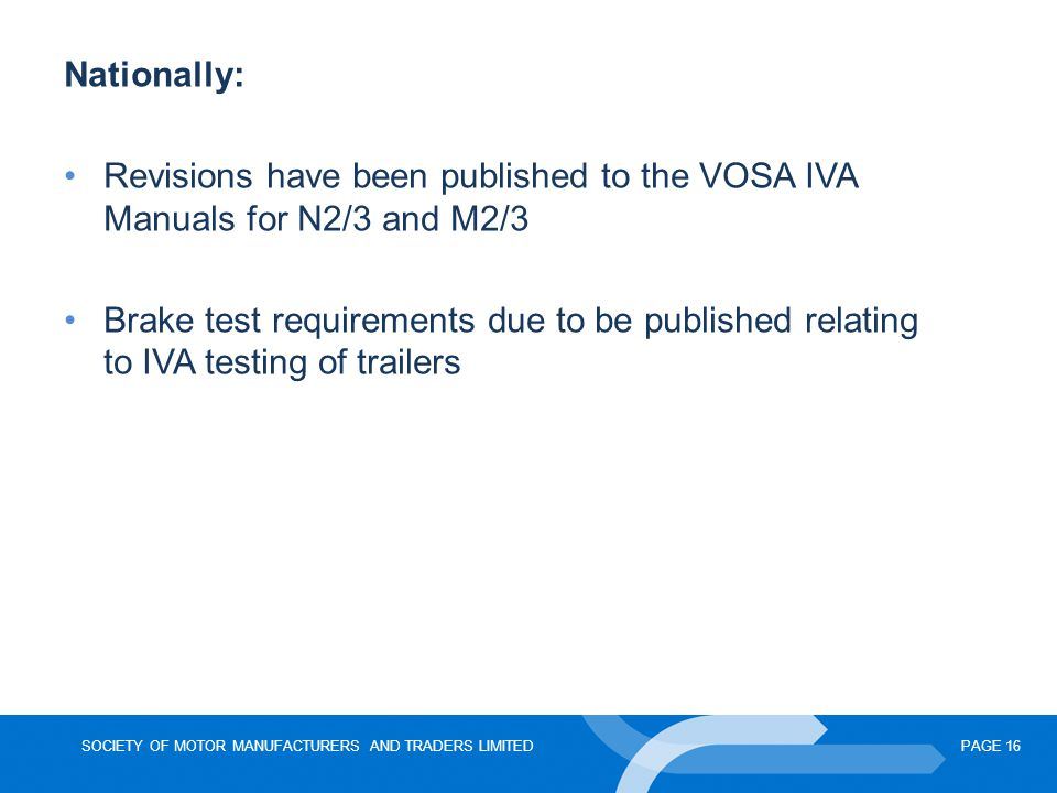 SOCIETY OF MOTOR MANUFACTURERS AND TRADERS LIMITEDPAGE 16 Nationally: Revisions have been published to the VOSA IVA Manuals for N2/3 and M2/3 Brake test requirements due to be published relating to IVA testing of trailers