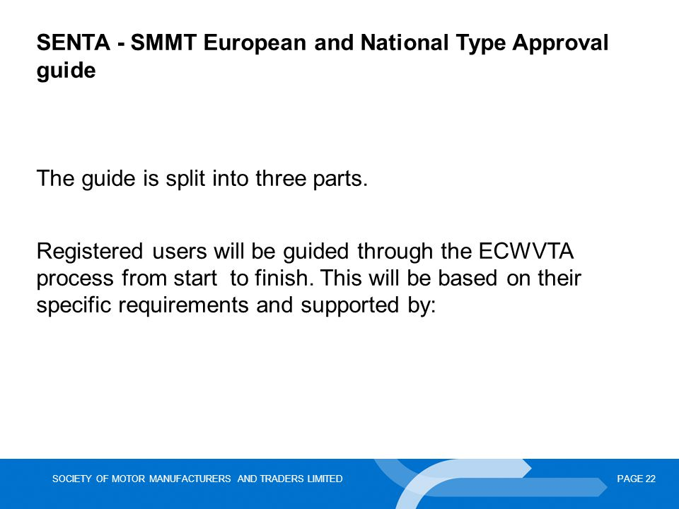 SOCIETY OF MOTOR MANUFACTURERS AND TRADERS LIMITEDPAGE 22 SENTA - SMMT European and National Type Approval guide The guide is split into three parts.