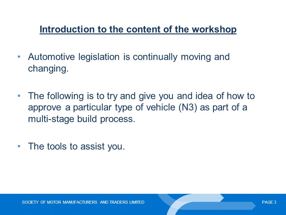 SOCIETY OF MOTOR MANUFACTURERS AND TRADERS LIMITEDPAGE 4 Agenda TimeSubjectSpeaker 09:45 – 10:00 Registration - Commercial Vehicle Workshop refreshments 10:00 – 10:05 WelcomeTony Hopkins, Technical Manager, SMMT 10:05 – 10:30Explanation of 2007/46 EC Article 6 Procedures for the EC type- approval of vehicles.